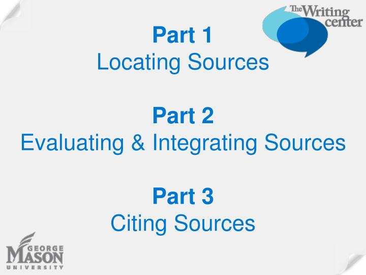 Part 1 locating sources part 2 evaluating integrating sources part 3 citing sources