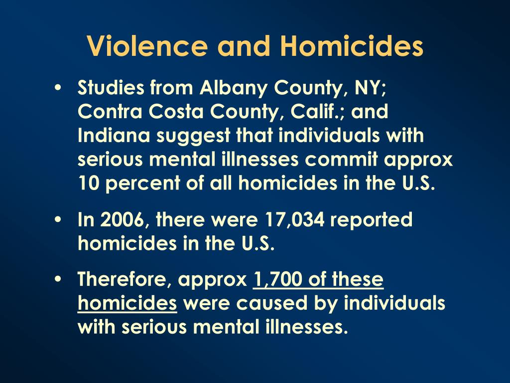 Studies from Albany County, NY; Contra Costa County, Calif.; and Indiana suggest that individuals with serious mental illnesses commit approx 10 percent of all homicides in the U.S.
