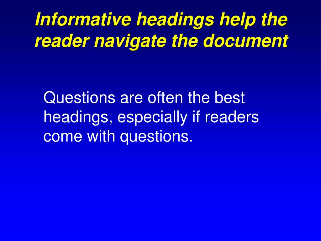 Informative headings help the reader navigate the document