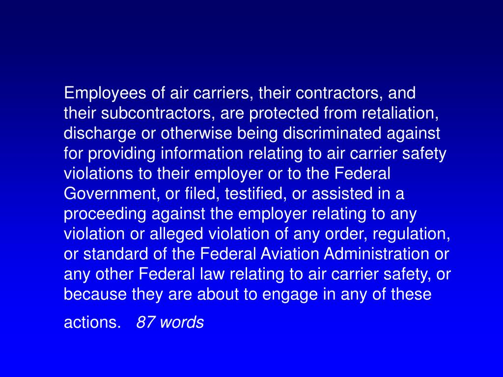 Employees of air carriers, their contractors, and their subcontractors, are protected from retaliation, discharge or otherwise being discriminated against for providing information relating to air carrier safety violations to their employer or to the Federal Government, or filed, testified, or assisted in a proceeding against the employer relating to any violation or alleged violation of any order, regulation, or standard of the Federal Aviation Administration or any other Federal law relating to air carrier safety, or because they are about to engage in any of these actions.