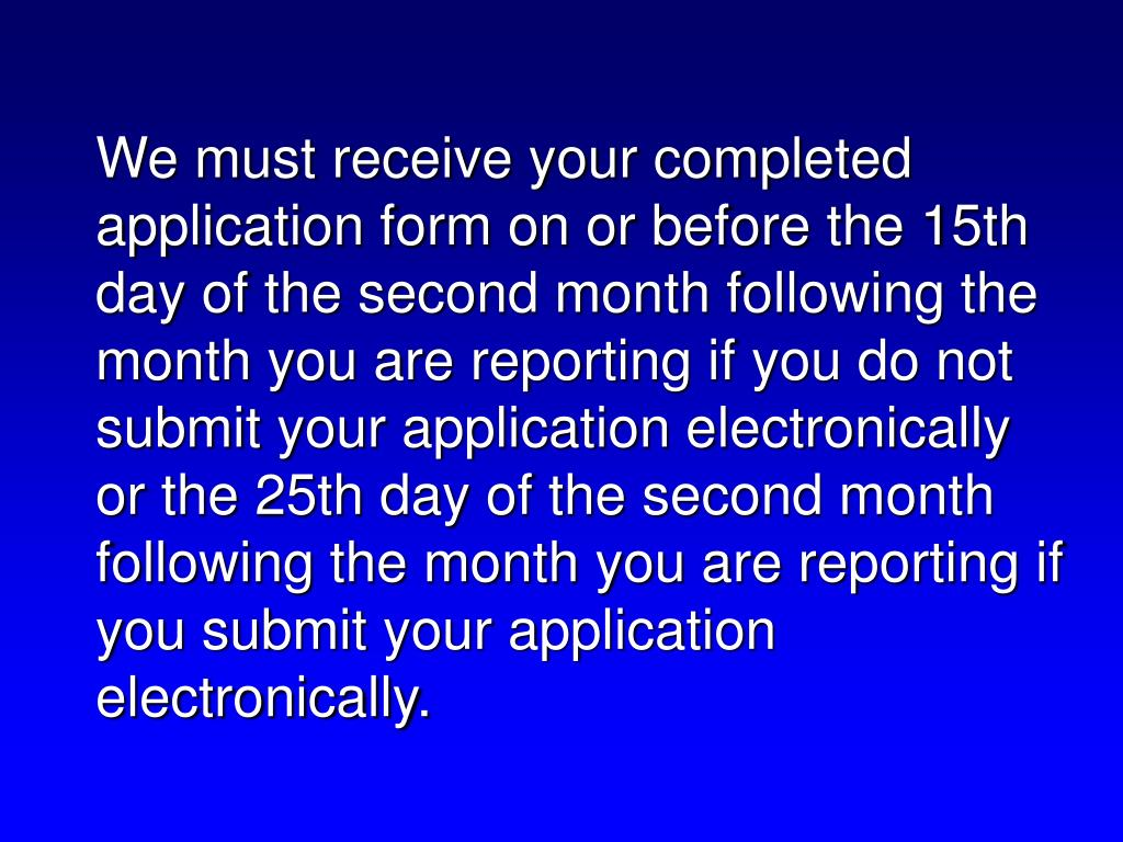 We must receive your completed application form on or before the 15th day of the second month following the month you are reporting if you do not submit your application electronically or the 25th day of the second month following the month you are reporting if you submit your application electronically.
