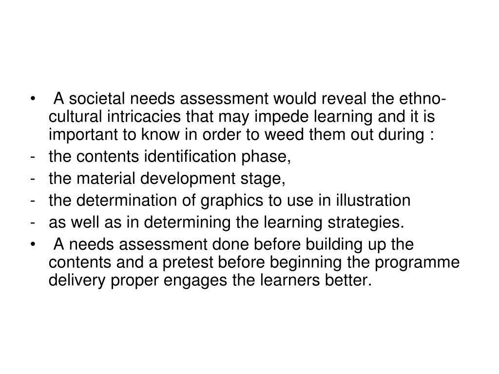 A societal needs assessment would reveal the ethno-cultural intricacies that may impede learning and it is important to know in order to weed them out during :