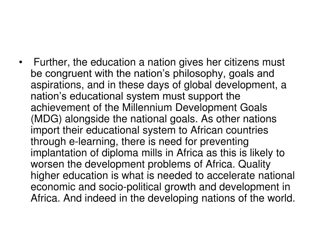 Further, the education a nation gives her citizens must be congruent with the nation's philosophy, goals and aspirations, and in these days of global development, a nation's educational system must support the achievement of the Millennium Development Goals (MDG) alongside the national goals. As other nations import their educational system to African countries through e-learning, there is need for preventing implantation of diploma mills in Africa as this is likely to worsen the development problems of Africa. Quality higher education is what is needed to accelerate national economic and socio-political growth and development in Africa. And indeed in the developing nations of the world.