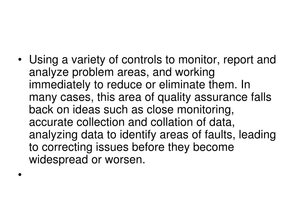 Using a variety of controls to monitor, report and analyze problem areas, and working  immediately to reduce or eliminate them. In many cases, this area of quality assurance falls back on ideas such as close monitoring, accurate collection and collation of data, analyzing data to identify areas of faults, leading to correcting issues before they become widespread or worsen.