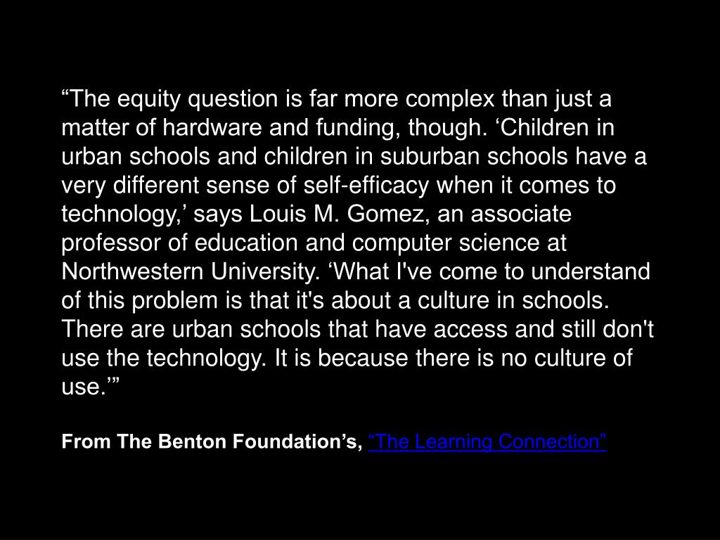 """""""The equity question is far more complex than just a matter of hardware and funding, though. 'Children in urban schools and children in suburban schools have a very different sense of self-efficacy when it comes to technology,' says Louis M. Gomez, an associate professor of education and computer science at Northwestern University. 'What I've come to understand of this problem is that it's about a culture in schools. There are urban schools that have access and still don't use the technology. It is because there is no culture of use.'"""""""
