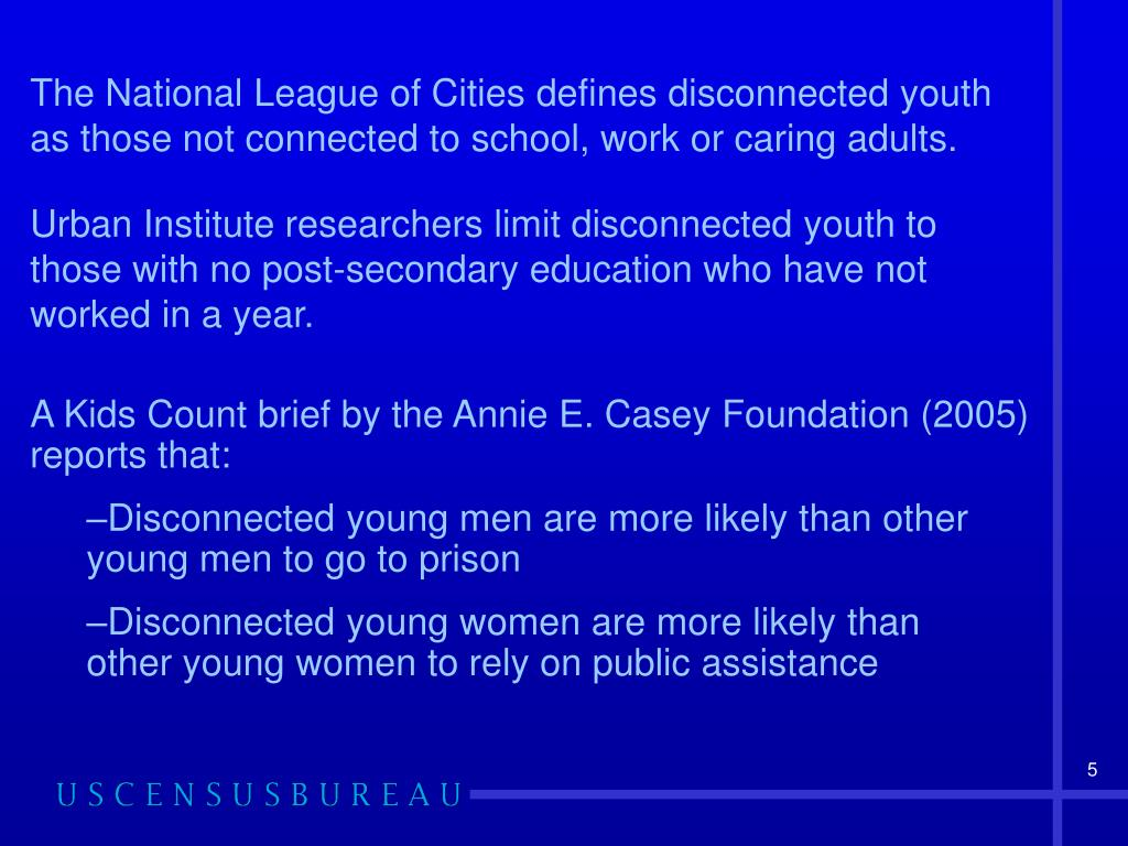 The National League of Cities defines disconnected youth as those not connected to school, work or caring adults.