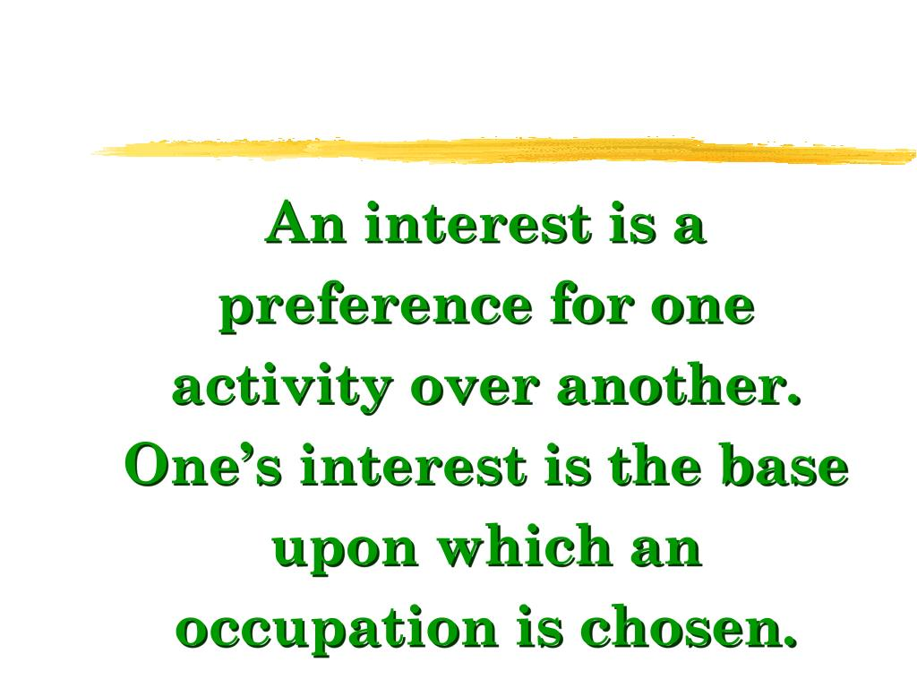 An interest is a preference for one activity over another. One's interest is the base upon which an occupation is chosen.