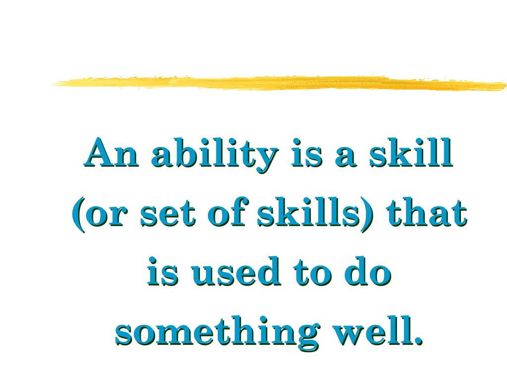 An ability is a skill (or set of skills) that is used to do something well.