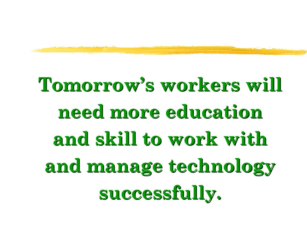 Tomorrow's workers will need more education and skill to work with and manage technology successfully.