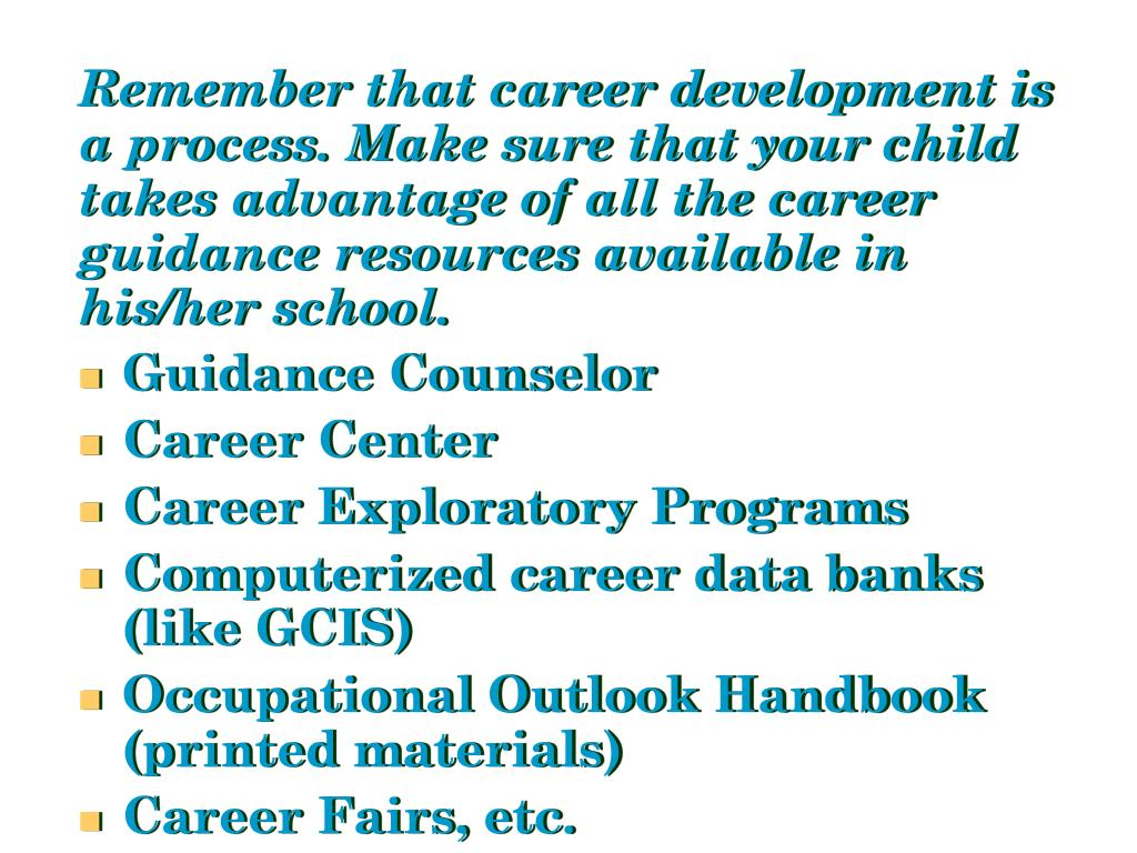 Remember that career development is a process. Make sure that your child takes advantage of all the career guidance resources available in his/her school.