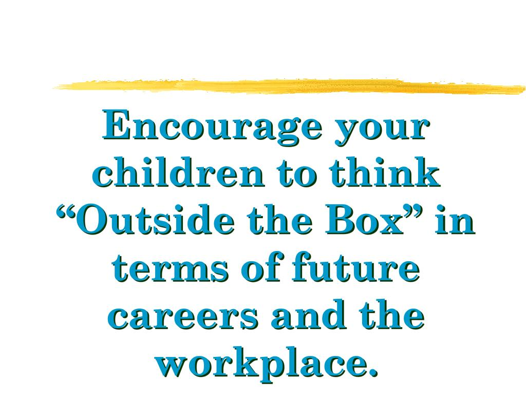 """Encourage your children to think """"Outside the Box"""" in terms of future careers and the workplace."""