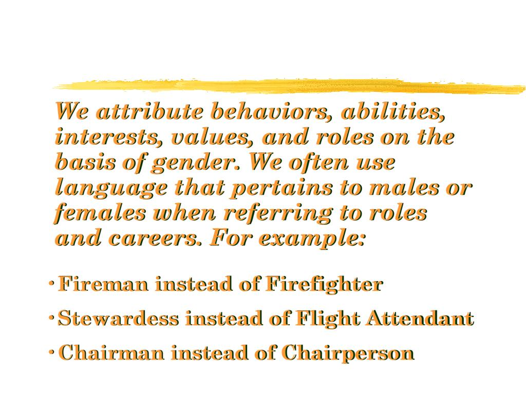 We attribute behaviors, abilities, interests, values, and roles on the basis of gender. We often use language that pertains to males or females when referring to roles and careers. For example: