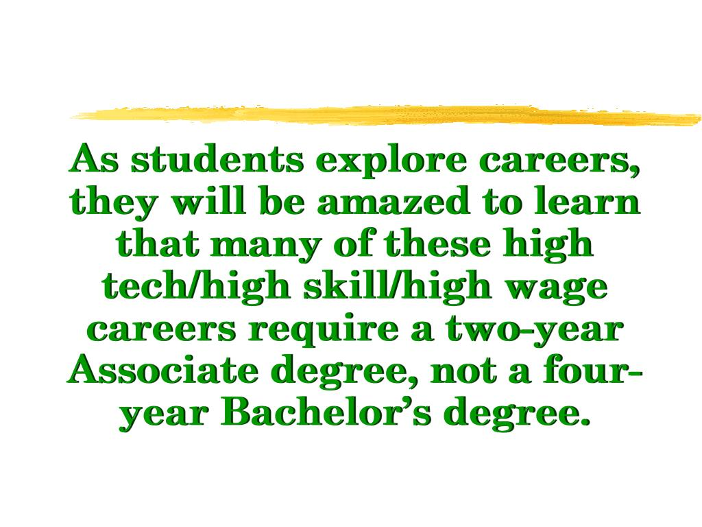 As students explore careers, they will be amazed to learn that many of these high tech/high skill/high wage careers require a two-year Associate degree, not a four-year Bachelor's degree.