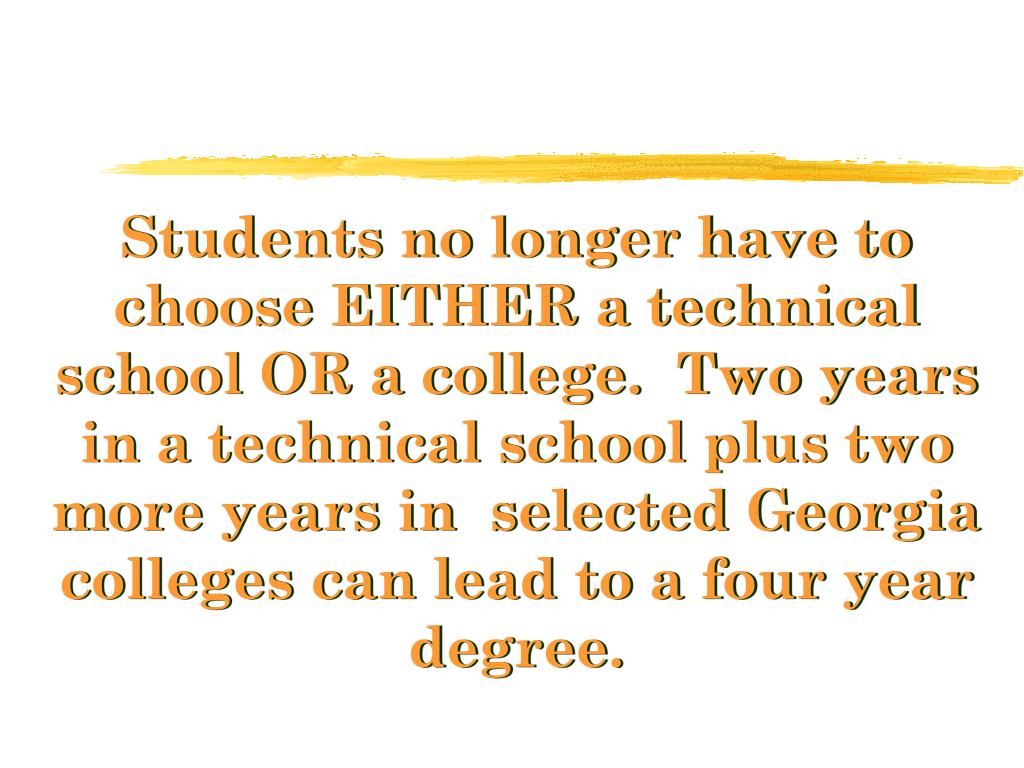 Students no longer have to choose EITHER a technical school OR a college.  Two years in a technical school plus two more years in  selected Georgia colleges can lead to a four year degree.