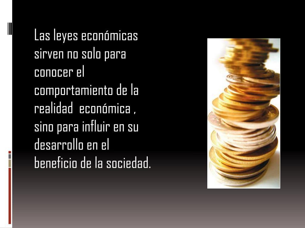 Las leyes económicas sirven no solo para  conocer el comportamiento de la  realidad  económica , sino para influir en su desarrollo en el beneficio de la sociedad.