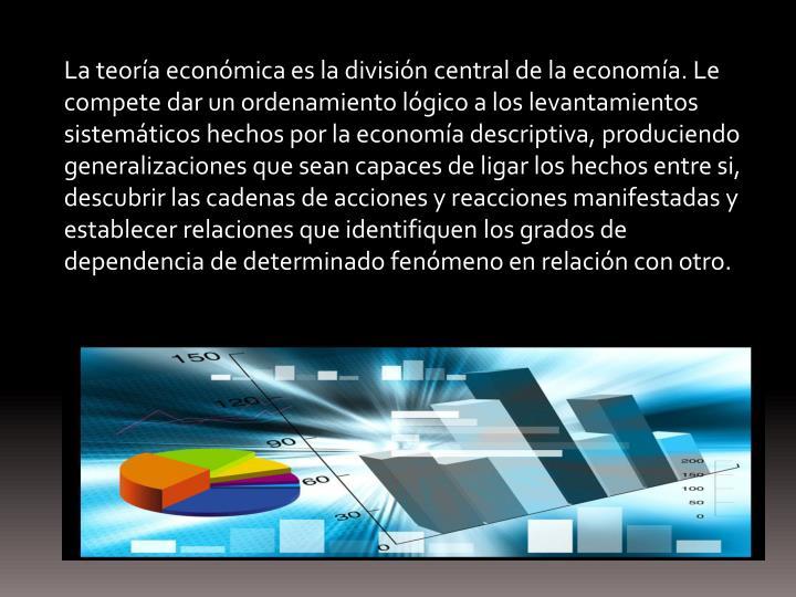 La teoría económica es la división central de la economía. Le compete dar un ordenamiento lógic...