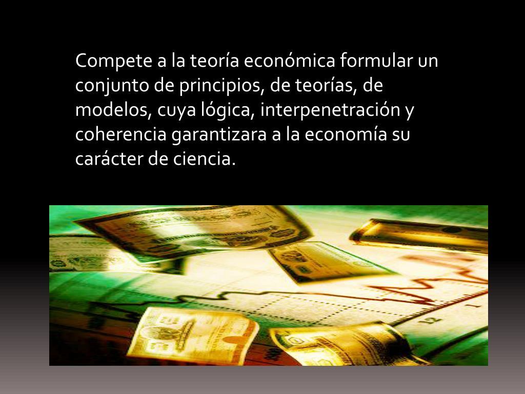 Compete a la teoría económica formular un conjunto de principios, de teorías, de modelos, cuya lógica, interpenetración y coherencia garantizara a la economía su carácter de ciencia.