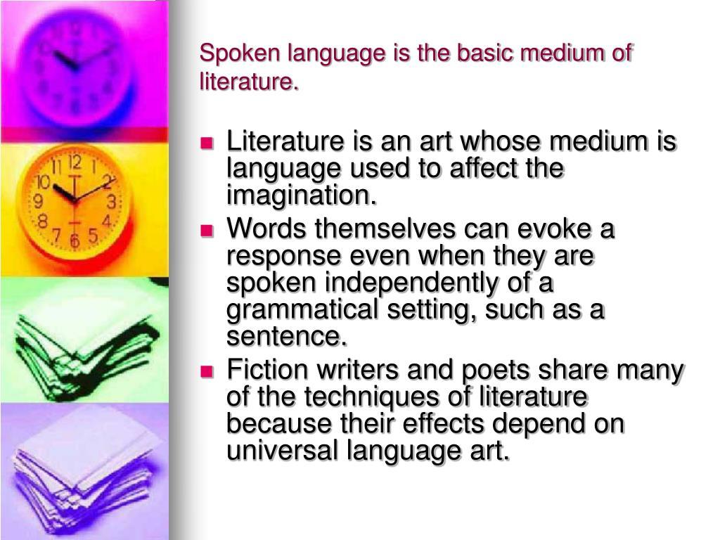 Spoken language is the basic medium of literature.