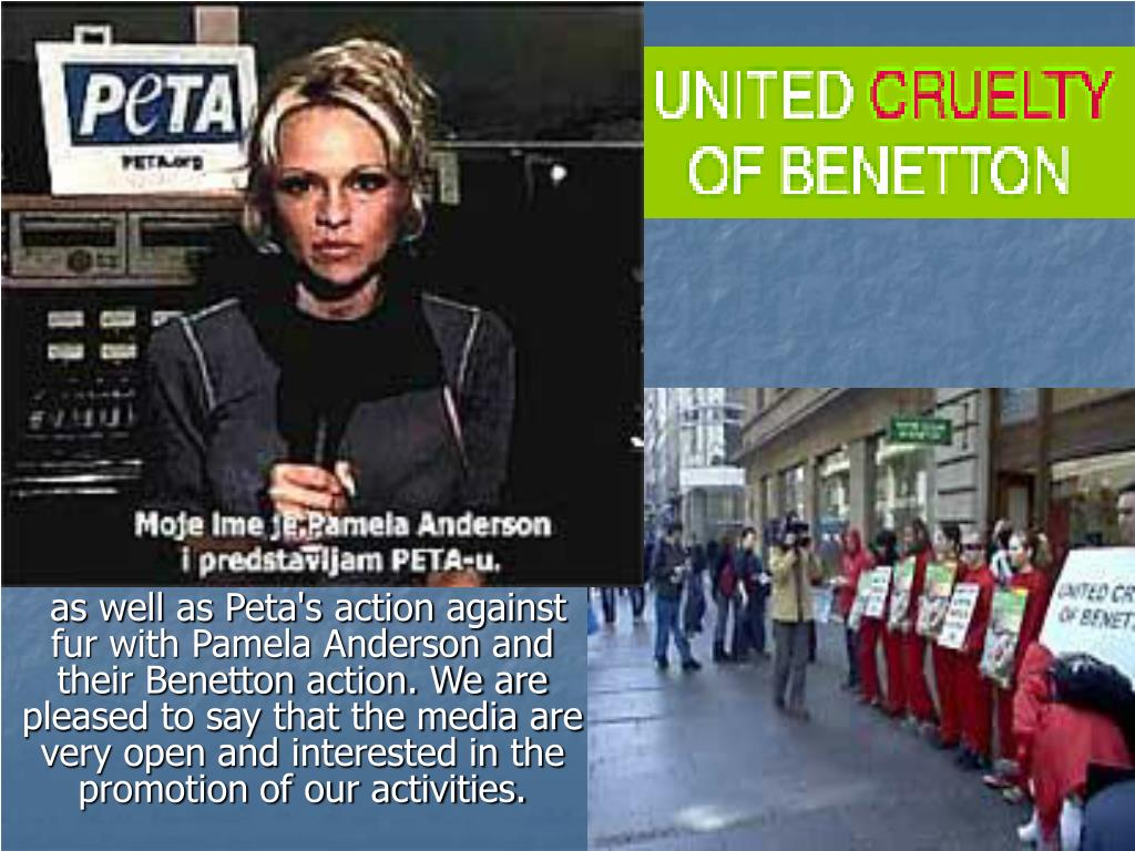 as well as Peta's action against fur with Pamela Anderson and their Benetton action. We are pleased to say that the media are very open and interested in the promotion of our activities.