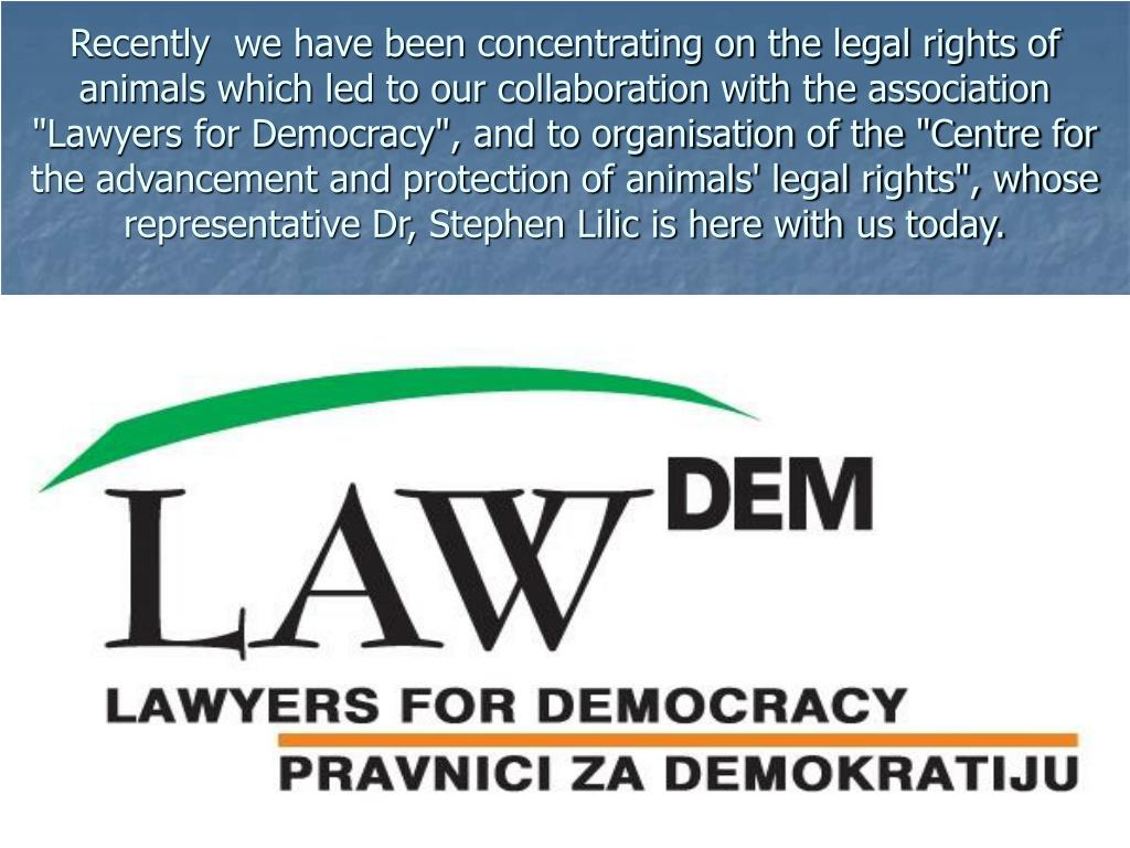 "Recently  we have been concentrating on the legal rights of animals which led to our collaboration with the association ""Lawyers for Democracy"", and to organisation of the ""Centre for the advancement and protection of animals' legal rights"", whose representative Dr, Stephen Lilic is here with us today."