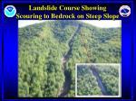 landslide course showing scouring to bedrock on steep slope