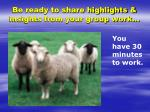 be ready to share highlights insights from your group work