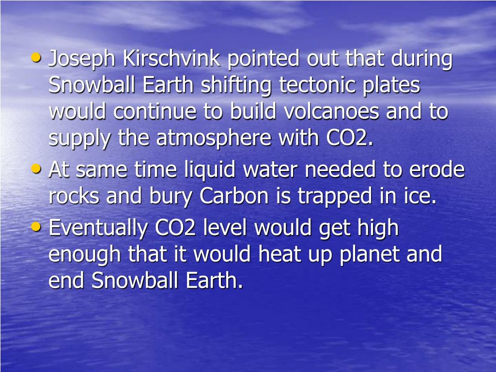Joseph Kirschvink pointed out that during Snowball Earth shifting tectonic plates would continue to build volcanoes and to supply the atmosphere with CO2.