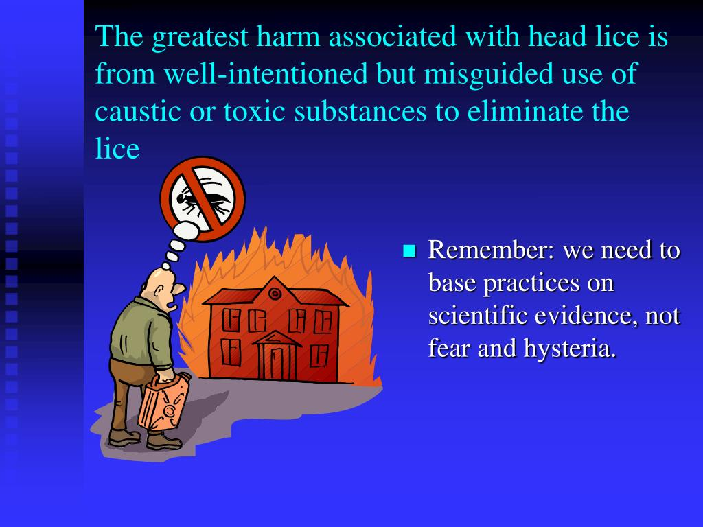 The greatest harm associated with head lice is from well-intentioned but misguided use of caustic or toxic substances to eliminate the  lice