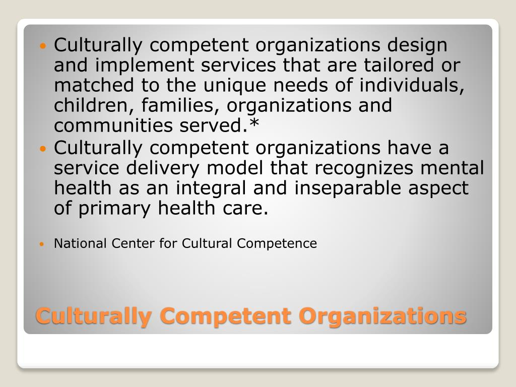 Culturally competent organizations design and implement services that are tailored or matched to the unique needs of individuals, children, families, organizations and communities served.*