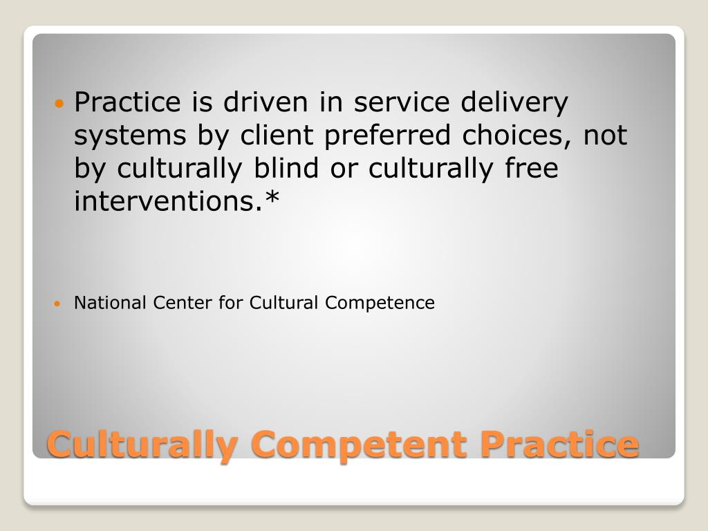 Practice is driven in service delivery systems by client preferred choices, not by culturally blind or culturally free interventions.*