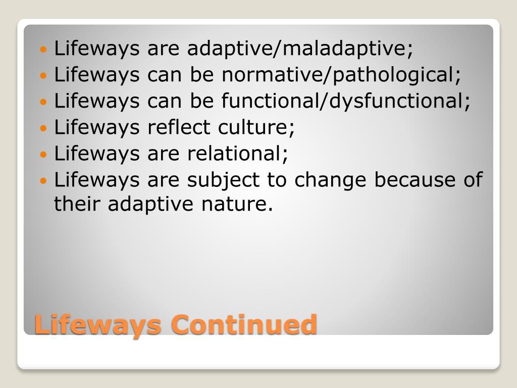 Lifeways are adaptive/maladaptive;