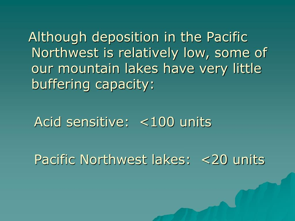 Although deposition in the Pacific Northwest is relatively low, some of our mountain lakes have very little buffering capacity: