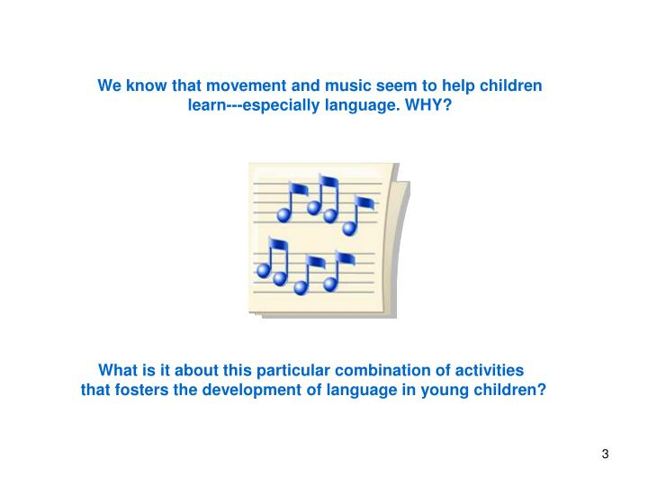 We know that movement and music seem to help children learn---especially language. WHY?