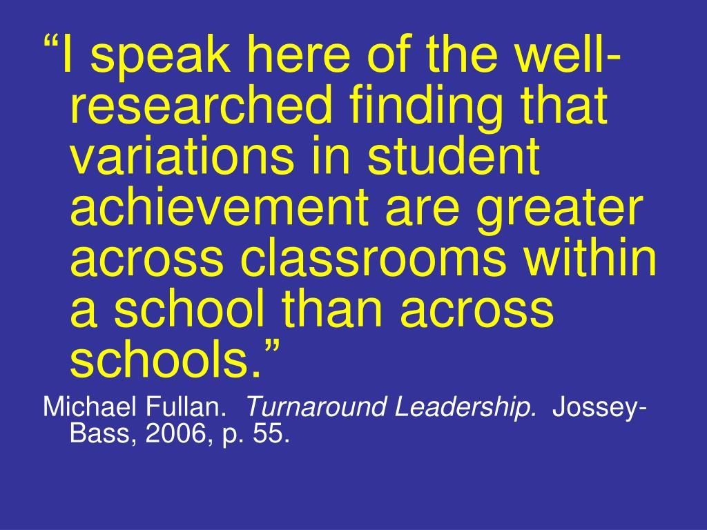 """""""I speak here of the well-researched finding that variations in student achievement are greater across classrooms within a school than across schools."""""""