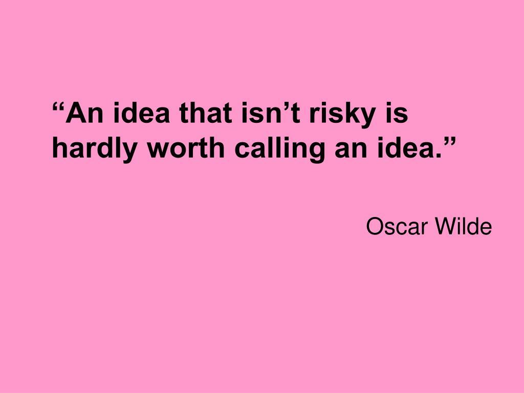 """An idea that isn't risky is hardly worth calling an idea."""