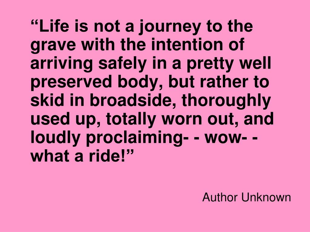 """""""Life is not a journey to the grave with the intention of arriving safely in a pretty well preserved body, but rather to skid in broadside, thoroughly used up, totally worn out, and loudly proclaiming- - wow- - what a ride!"""""""