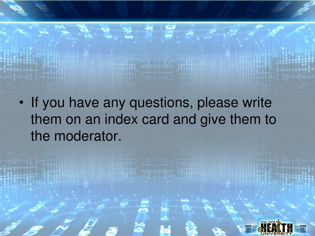 If you have any questions, please write them on an index card and give them to the moderator.
