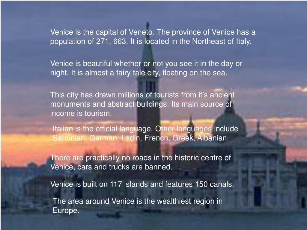 Venice is the capital of Veneto. The province of Venice has a population of 271, 663. It is located in the Northeast of Italy.