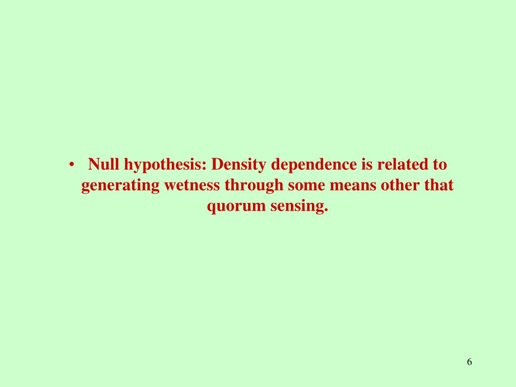 Null hypothesis: Density dependence is related to generating wetness through some means other that quorum sensing.