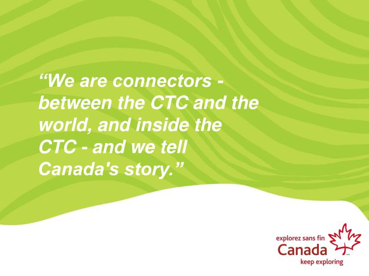 We are connectors between the ctc and the world and inside the ctc and we tell canada s story