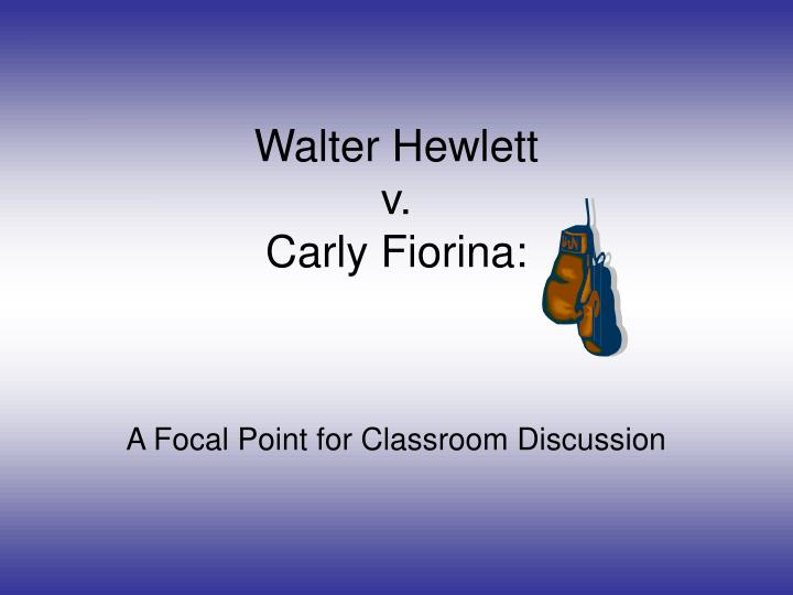 Walter hewlett v carly fiorina a focal point for classroom discussion