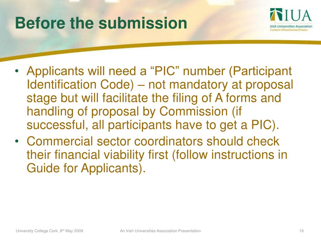 """Applicants will need a """"PIC"""" number (Participant Identification Code) – not mandatory at proposal stage but will facilitate the filing of A forms and handling of proposal by Commission (if successful, all participants have to get a PIC)."""