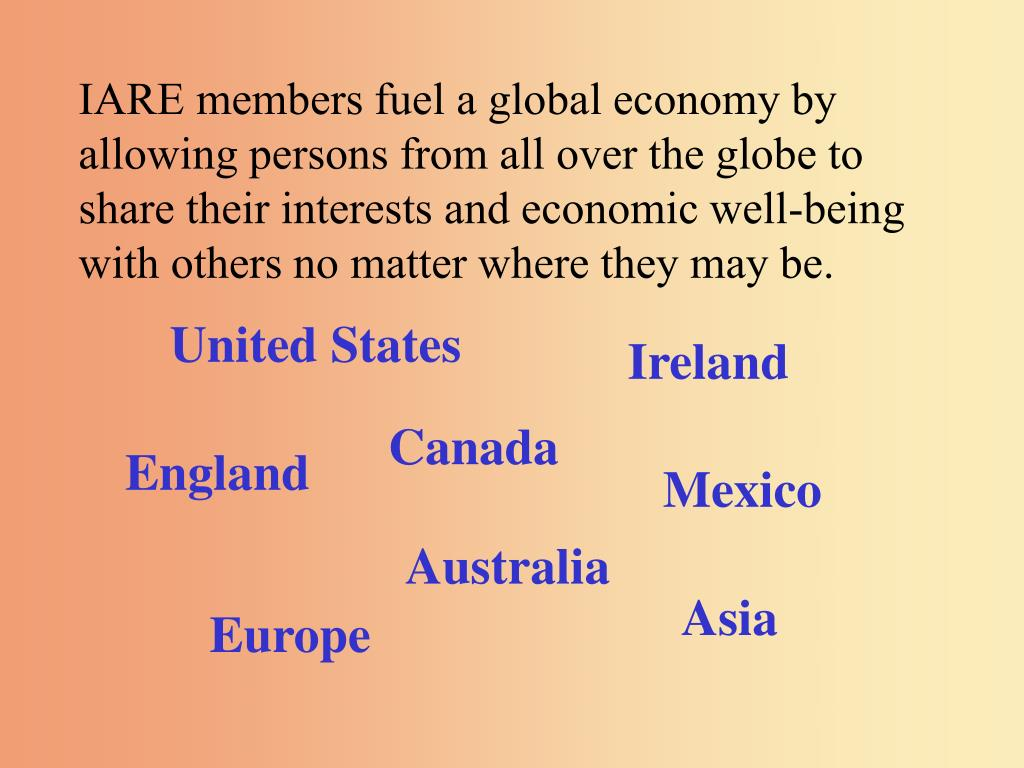 IARE members fuel a global economy by allowing persons from all over the globe to share their interests and economic well-being with others no matter where they may be.
