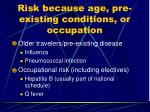 risk because age pre existing conditions or occupation