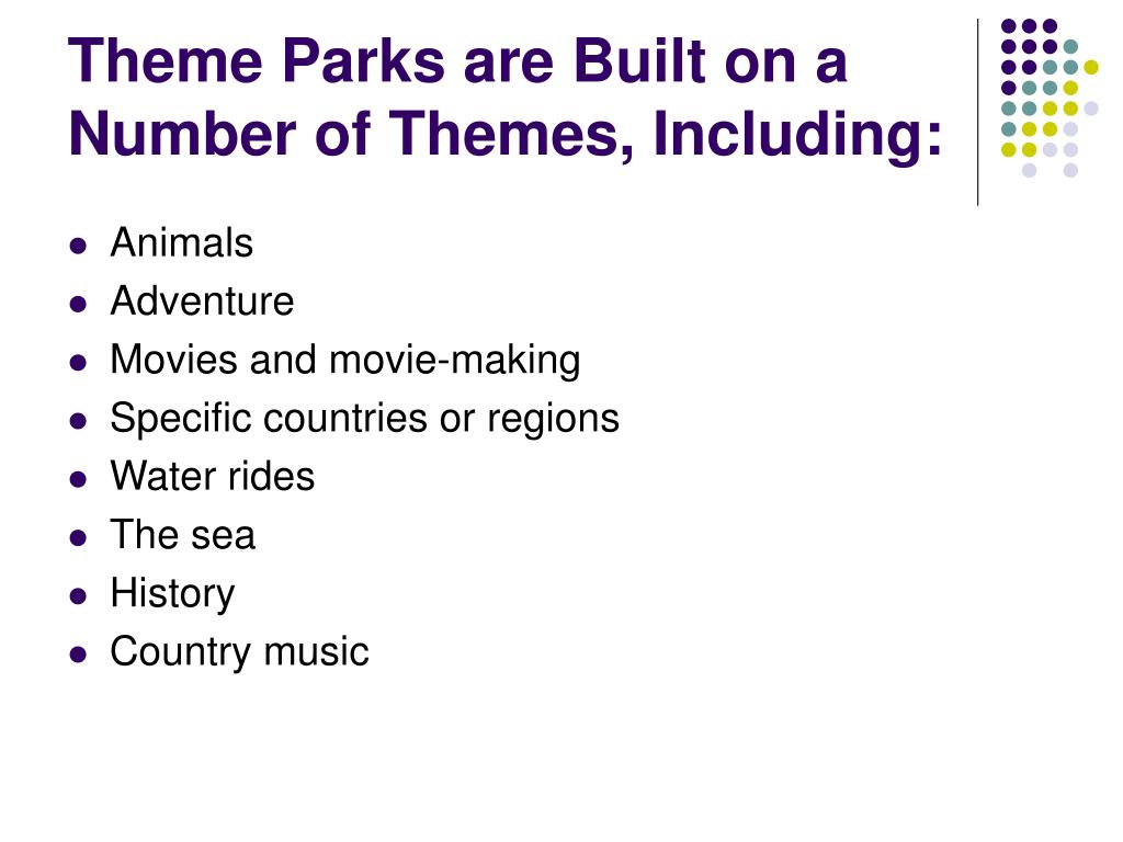 Theme Parks are Built on a Number of Themes, Including: