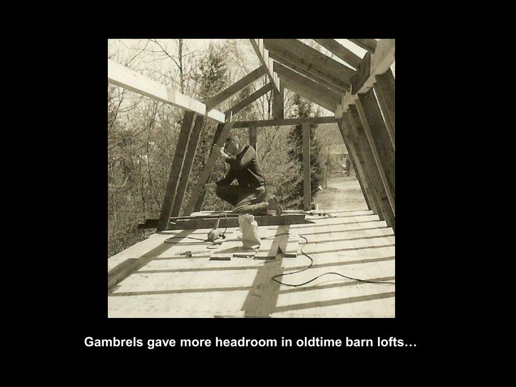 Gambrels gave more headroom in oldtime barn lofts…