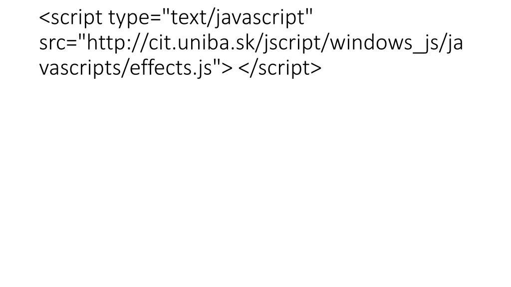 "<script type=""text/javascript"" src=""http://cit.uniba.sk/jscript/windows_js/javascripts/effects.js""> </script>"