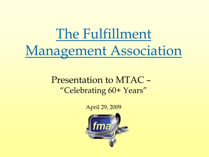 The fulfillment management association presentation to mtac celebrating 60 years april 29 2009