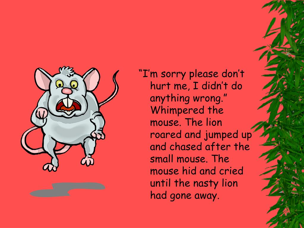 """""""I'm sorry please don't hurt me, I didn't do anything wrong."""" Whimpered the mouse. The lion roared and jumped up and chased after the small mouse. The mouse hid and cried until the nasty lion had gone away."""