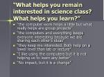 what helps you remain interested in science class what helps you learn